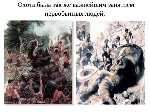 Охота была так же важнейшим занятием первобытных людей.