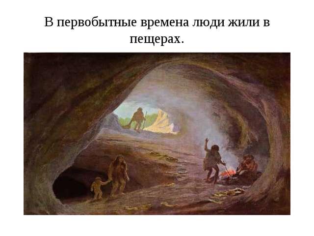 В первобытные времена люди жили в пещерах.