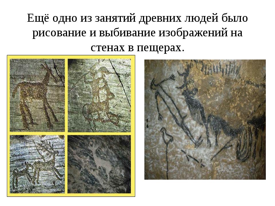Ещё одно из занятий древних людей было рисование и выбивание изображений на с...
