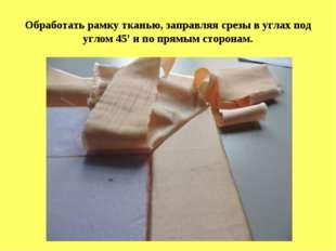 Обработать рамку тканью, заправляя срезы в углах под углом 45' и по прямым ст