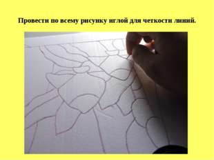 Провести по всему рисунку иглой для четкости линий.