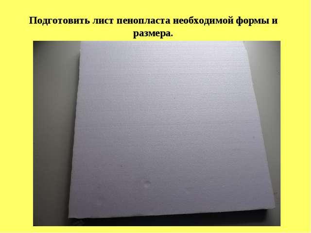 Подготовить лист пенопласта необходимой формы и размера.