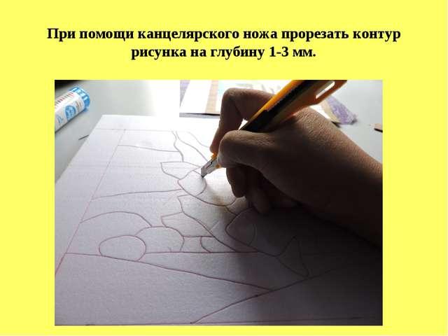При помощи канцелярского ножа прорезать контур рисунка на глубину 1-3 мм.
