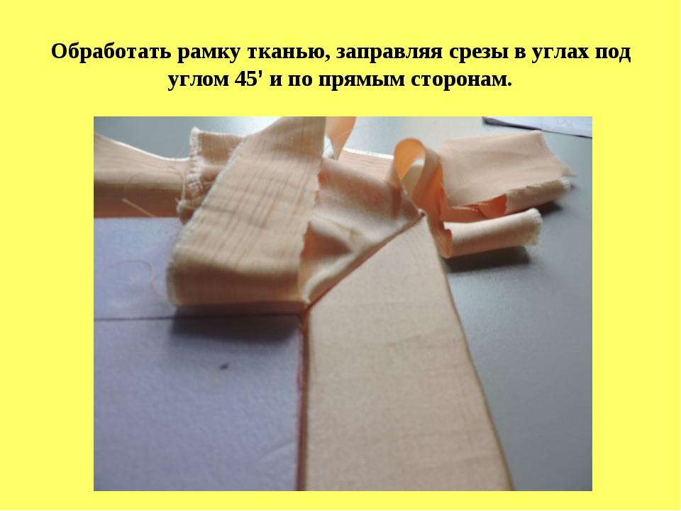 Обработать рамку тканью, заправляя срезы в углах под углом 45' и по прямым ст...
