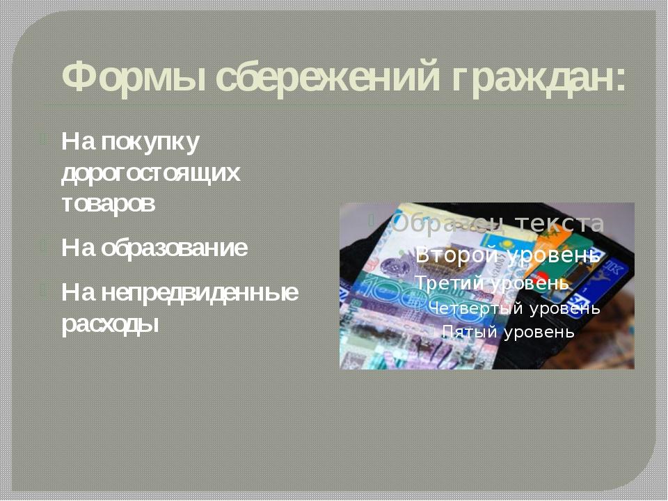 Формы сбережений граждан: На покупку дорогостоящих товаров На образование На...