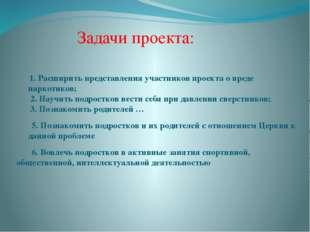 1. Расширить представления участников проекта о вреде наркотиков; 2. Научить