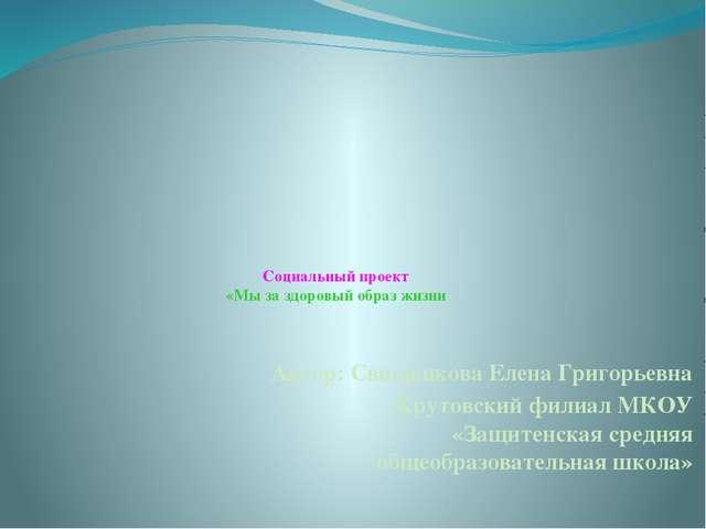 Социальный проект «Мы за здоровый образ жизни Автор: Свищенкова Елена Григор...