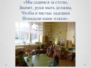 «Мы садимся за столы, Значит, руки мыть должны, Чтобы в чистые ладошки Попада