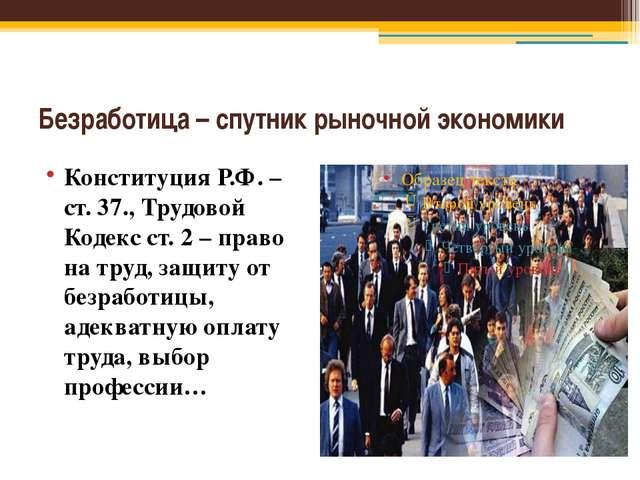 Безработица – спутник рыночной экономики Конституция Р.Ф. –ст. 37., Трудовой...