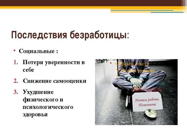Последствия безработицы: Социальные : Потеря уверенности в себе Снижение само...