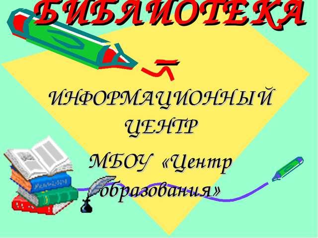 БИБЛИОТЕКА – ИНФОРМАЦИОННЫЙ ЦЕНТР МБОУ «Центр образования»