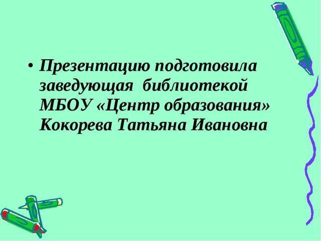 Презентацию подготовила заведующая библиотекой МБОУ «Центр образования» Кокор...