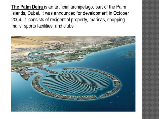 The Palm Deira is an artificial archipelago, part of the Palm Islands, Dubai....