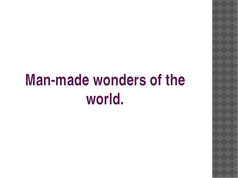 Man-made wonders of the world.
