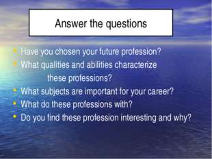 Answer the questions Have you chosen your future profession? What qualities
