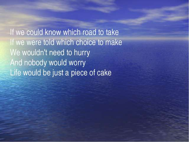 If we could know which road to take If we were told which choice to make We w...