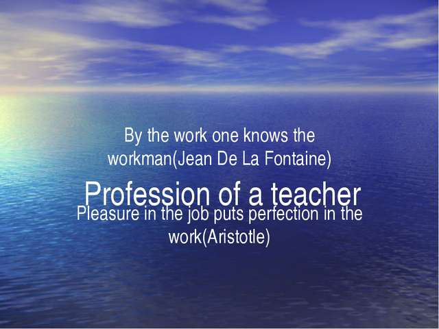 Profession of a teacher By the work one knows the workman(Jean De La Fontain...