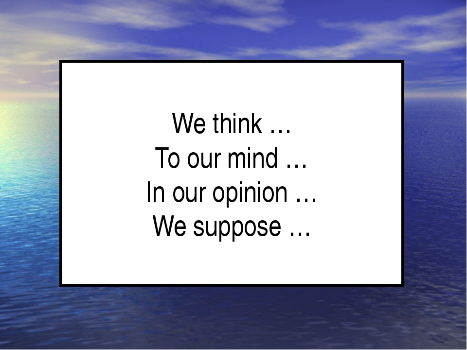 We think … To our mind … In our opinion … We suppose …