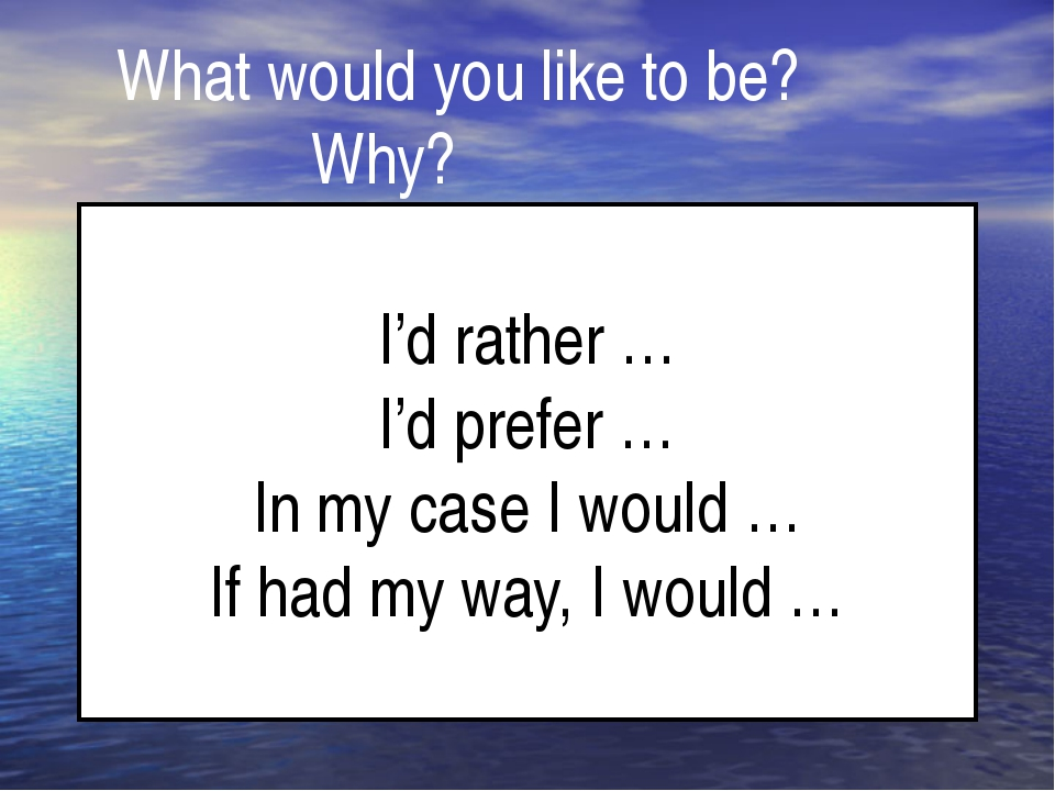 What would you like to be? 		 Why? I'd rather … I'd prefer … In my case I wo...