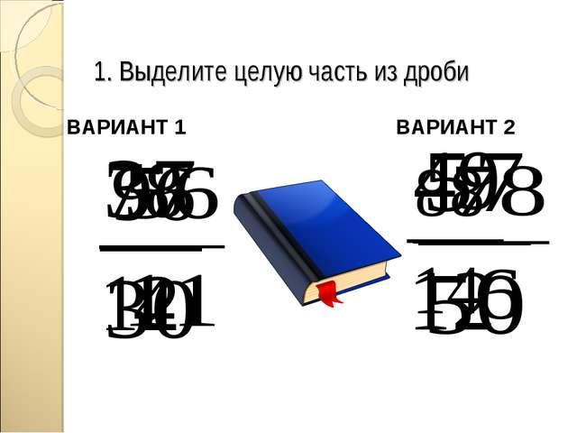 1. Выделите целую часть из дроби ВАРИАНТ 1 ВАРИАНТ 2