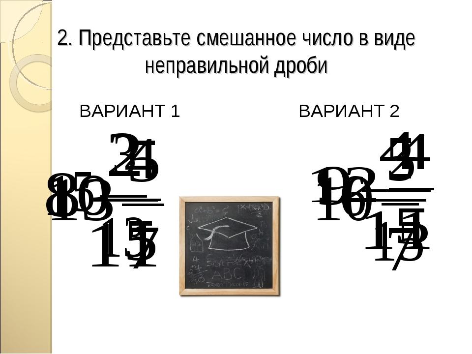 2. Представьте смешанное число в виде неправильной дроби ВАРИАНТ 1 ВАРИАНТ 2