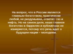На вопрос, что в России является главным богатством, практически любой, не ра