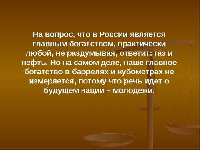 На вопрос, что в России является главным богатством, практически любой, не ра...