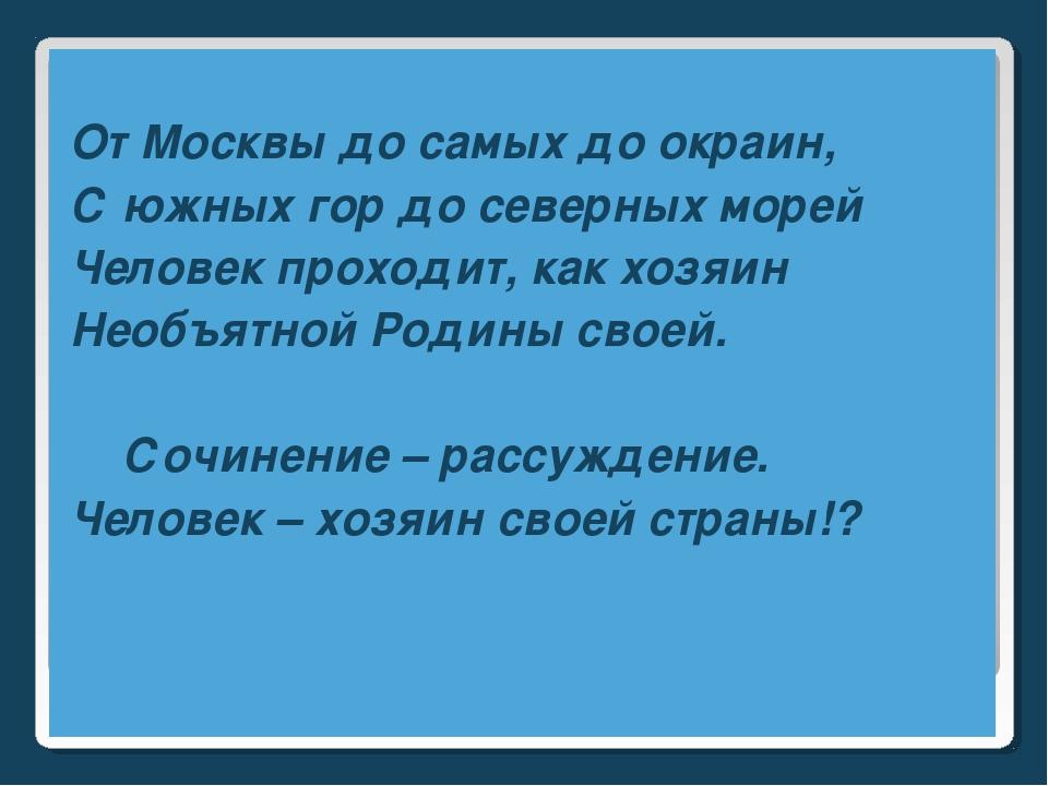 От Москвы до самых до окраин, С южных гор до северных морей Человек проходит...