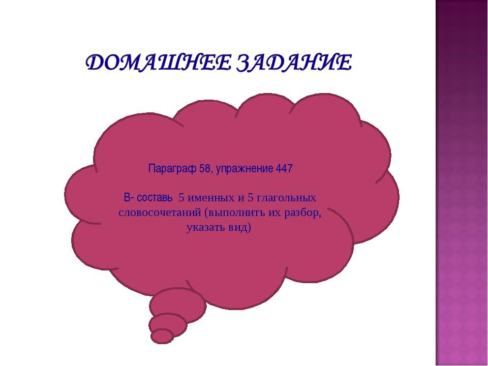 Параграф 58, упражнение 447 В- составь 5 именных и 5 глагольных словосочетани...