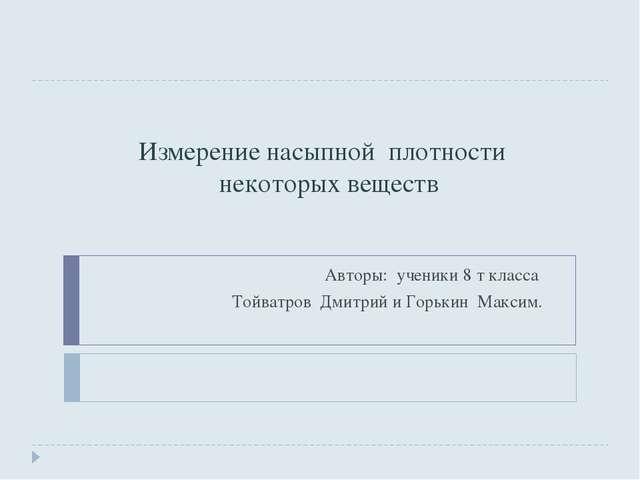 Измерение насыпной плотности некоторых веществ Авторы: ученики 8 т класса Той...