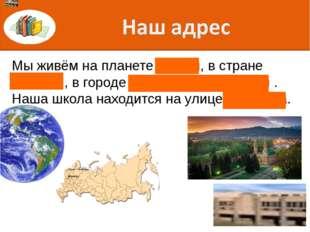 Мы живём на планете Земля, в стране Россия , в городе Минеральные Воды . Наша