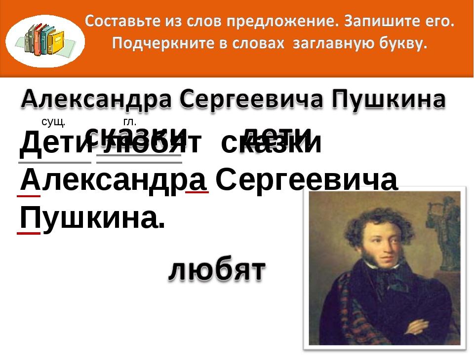 Дети любят сказки Александра Сергеевича Пушкина. сущ. гл.