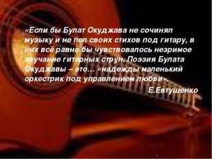 «Если бы Булат Окуджава не сочинял музыку и не пел своих стихов под гитару, в