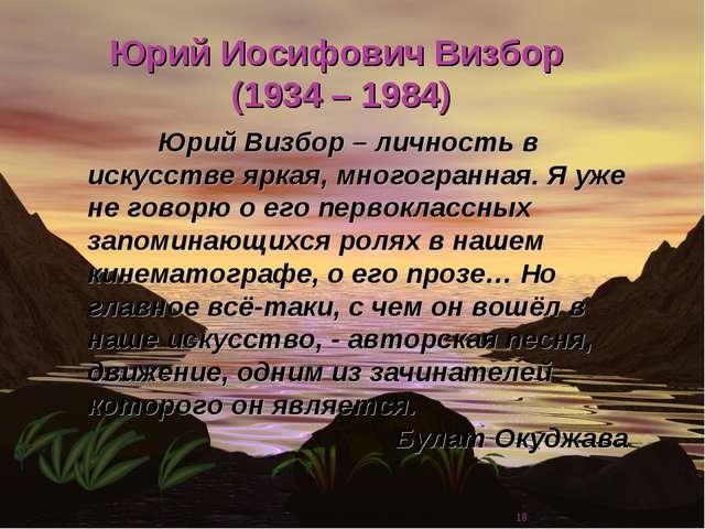 * Юрий Иосифович Визбор (1934 – 1984) Юрий Визбор – личность в искусстве ярк...