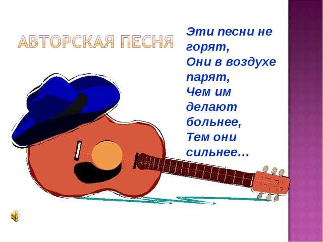 Эти песни не горят, Они в воздухе парят, Чем им делают больнее, Тем они сильн...
