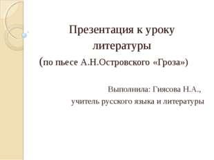 Презентация к уроку литературы (по пьесе А.Н.Островского «Гроза») Выполнила: