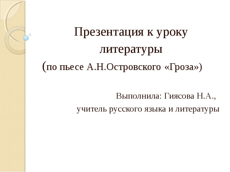Презентация к уроку литературы (по пьесе А.Н.Островского «Гроза») Выполнила:...