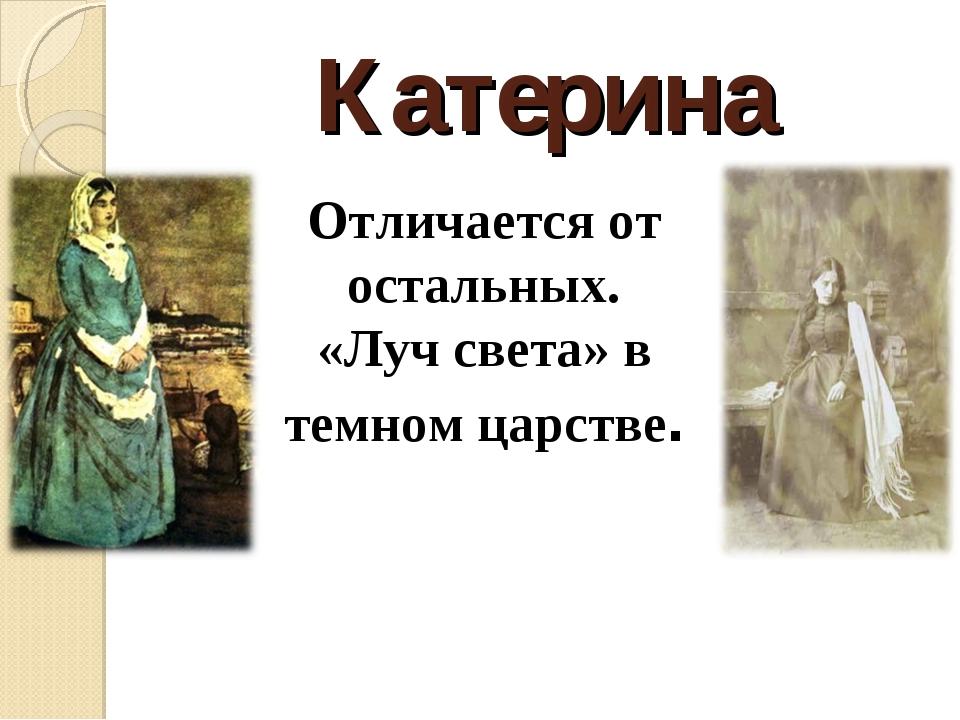 Катерина Отличается от остальных. «Луч света» в темном царстве.