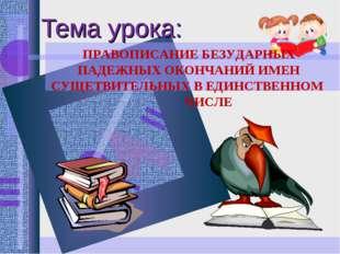 Тема урока: ПРАВОПИСАНИЕ БЕЗУДАРНЫХ ПАДЕЖНЫХ ОКОНЧАНИЙ ИМЕН СУЩЕТВИТЕЛЬНЫХ В
