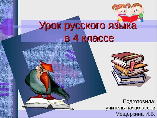 Урок русского языка в 4 классе Подготовила: учитель нач.классов Мещеркина И.В.