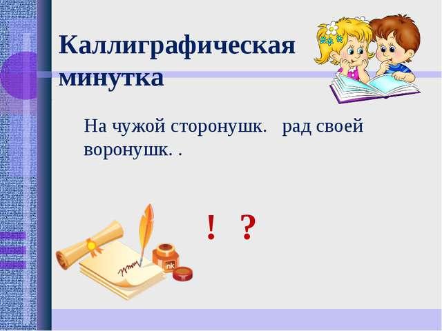 Каллиграфическая минутка На чужой сторонушк. рад своей воронушк. . ! ?