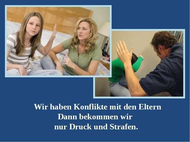 Wir haben Konflikte mit den Eltern Dann bekommen wir nur Druck und Strafen.