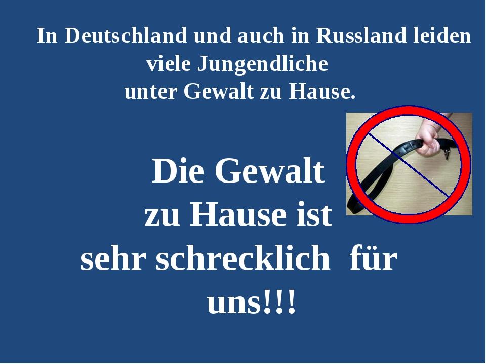 In Deutschland und auch in Russland leiden viele Jungendliche unter Gewalt z...