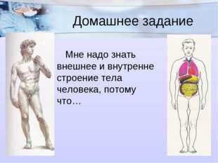 Домашнее задание Мне надо знать внешнее и внутренне строение тела человека,