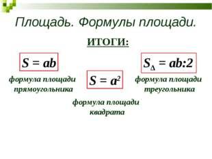 Площадь. Формулы площади. ИТОГИ: S = ab S = a2 SΔ = ab:2 формула площади треу
