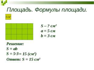 Площадь. Формулы площади. S – ? см2 a = 5 см b = 3 см Решение: S = ab S = 5∙3