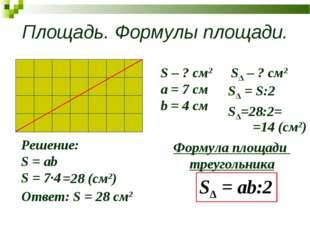 Площадь. Формулы площади. S – ? см2 a = 7 см b = 4 см Решение: S = ab S = 7∙4