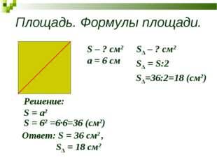 Площадь. Формулы площади. S – ? см2 a = 6 см Решение: S = a2 S = 62 =6∙6=36 (