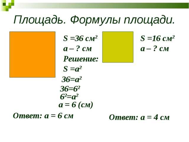 Площадь. Формулы площади. S =36 см2 a – ? см S =16 см2 a – ? см Решение: S =а...