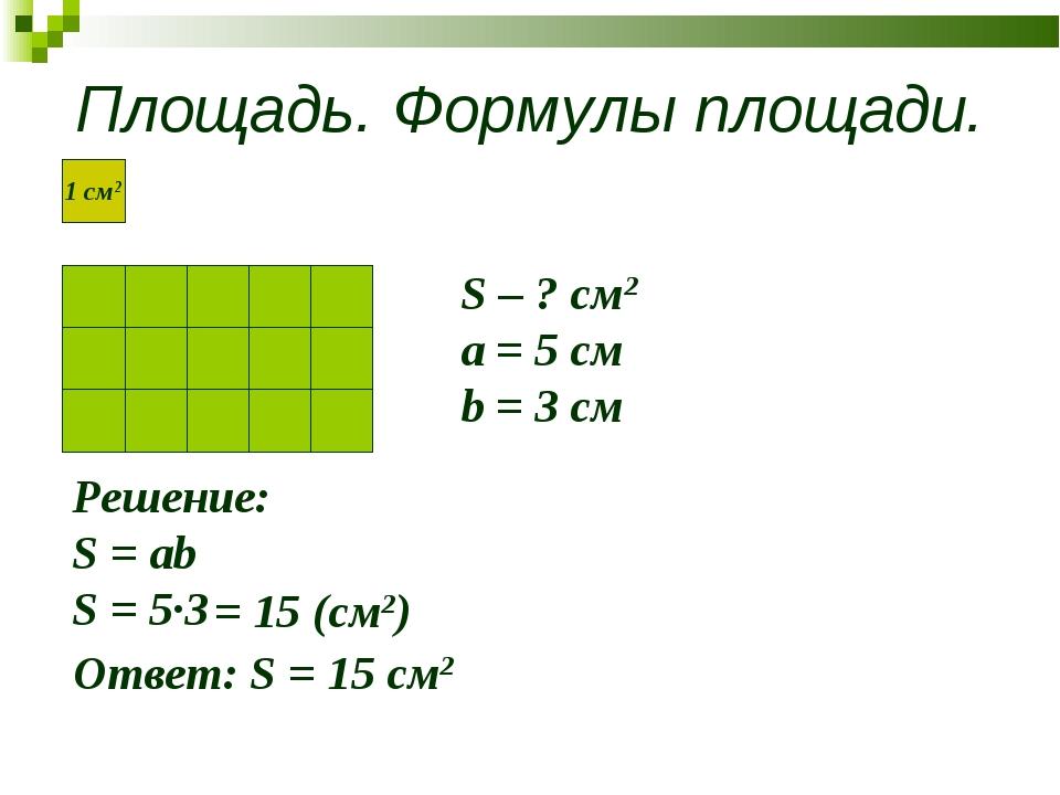 Площадь. Формулы площади. S – ? см2 a = 5 см b = 3 см Решение: S = ab S = 5∙3...